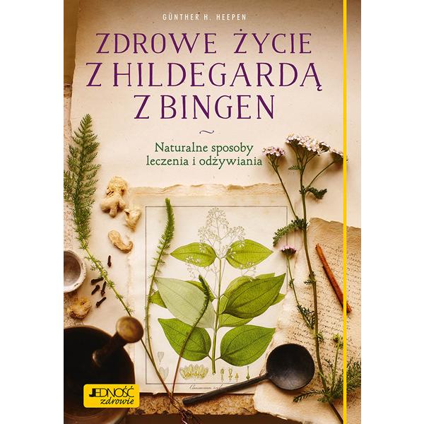 Zdrowe życie z Hildegardą z Bingen. Naturalne sposoby leczenia i odżywiania, 9788381440561